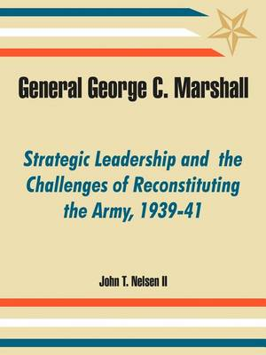 General George C. Marshall: Strategic Leadership and the Challenges of Reconstituting the Army, 1939-41 (Paperback)