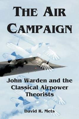 The Air Campaign: John Warden and the Classical Airpower Theorists (Paperback)