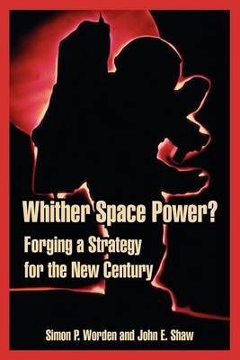 Whither Space Power?: Forging a Strategy for the New Century (Paperback)