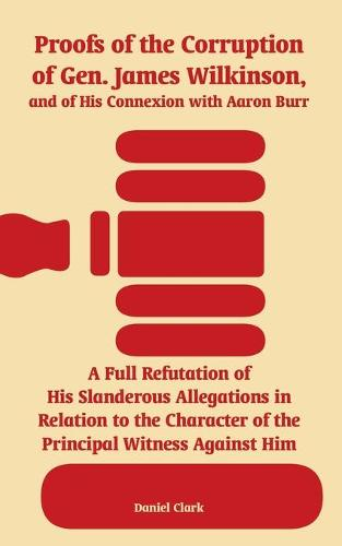 Proofs of the Corruption of Gen. James Wilkinson, and of His Connexion with Aaron Burr: A Full Refutation of His Slanderous Allegations in Relation to the Character of the Principal Witness Against Him (Paperback)