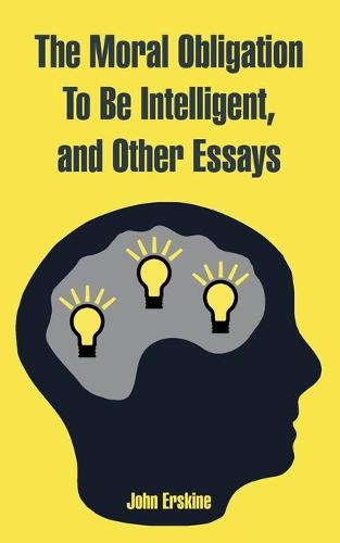 The Moral Obligation to Be Intelligent, and Other Essays (Paperback)