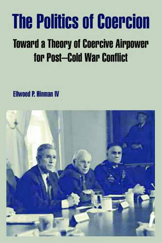 The Politics of Coercion: Toward a Theory of Coercive Airpower for Post - Cold War Conflict (Paperback)