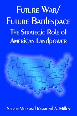 Future War/Future Battlespace: The Strategic Role of American Landpower (Paperback)