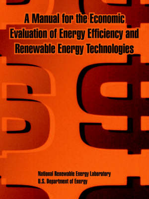 A Manual for the Economic Evaluation of Energy Efficiency and Renewable Energy Technologies (Paperback)