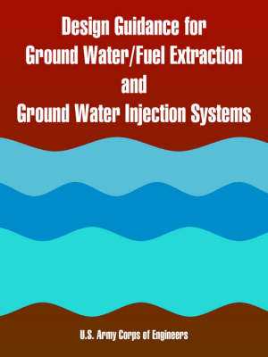 Design Guidance for Ground Water/Fuel Extraction and Ground Water Injection Systems (Paperback)