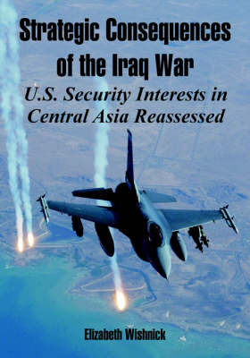 Strategic Consequences of the Iraq War: U.S. Security Interests in Central Asia Reassessed (Paperback)
