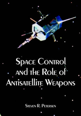 Space Control and the Role of Antisatellite Weapons (Paperback)