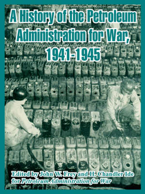 A History of the Petroleum Administration for War, 1941-1945 (Paperback)