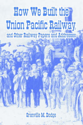 How We Built the Union Pacific Railway, and Other Railway Papers and Addresses (Paperback)