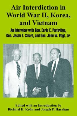 Air Interdiction in World War II, Korea, and Vietnam: An Interview with General. Earle E. Partridge, Gen. Jacob E. Smart, and Gen. John W. Vogt, Jr. (Paperback)