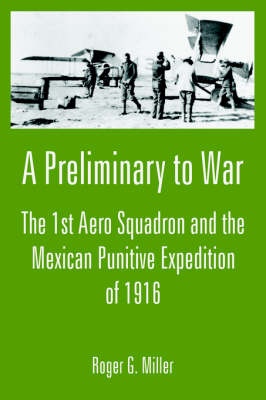 A Preliminary to War: The 1st Aero Squadron and the Mexican Punitive Expedition of 1916 (Paperback)