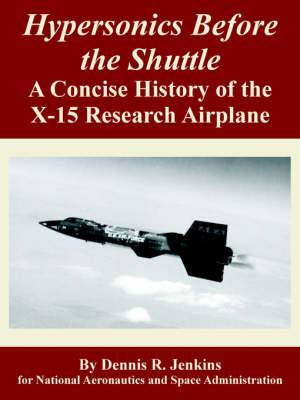 Hypersonics Before the Shuttle: A Concise History of the X-15 Research Airplane (Paperback)