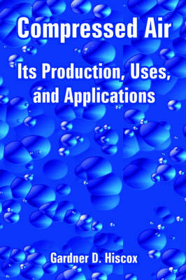 Compressed Air: Its Production, Uses, and Applications (Paperback)