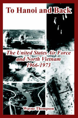 To Hanoi and Back: The United States Air Force and North Vietnam 1966-1973 (Paperback)