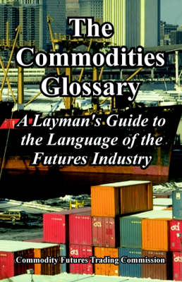 The Commodities Glossary: A Layman's Guide to the Language of the Futures Industry (Paperback)