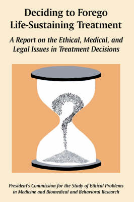 Deciding to Forego Life-Sustaining Treatment: A Report on the Ethical, Medical, and Legal Issues in Treatment Decisions (Paperback)