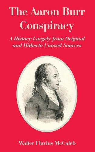 The Aaron Burr Conspiracy: A History Largely from Original and Hitherto Unused Sources (Paperback)
