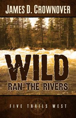 Wild Ran the Rivers: One Family's Western Odyssey - Five Trails West (Hardback)