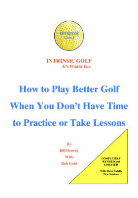 Intrinsic Golf - it's within You: How to Play Better Golf When You Don't Have Time to Practice or Take Lessons (Paperback)