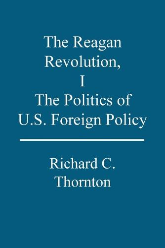 The Reagan Revolution: The Politics of U.S. Foreign Policy 1 (Paperback)