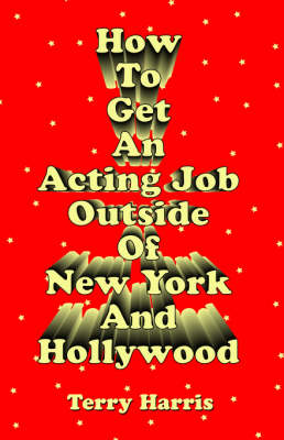 How To Get an Acting Job Outside of New York and Hollywood! (Paperback)