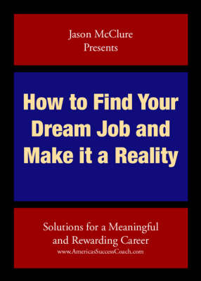 How to Find Your Dream Job and Make it a Reality: Solutions for a Meaningful and Rewarding Career (Paperback)