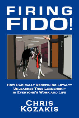 Firing Fido!: How Radically Redefining Loyalty Unleashes True Leadership in Everyone's Work and Life (Paperback)