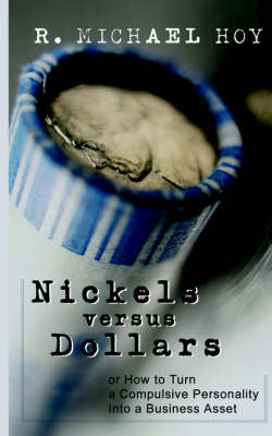 Nickels Vs Dollars: How to Turn a Compulsive Personality into a Business Asset (Paperback)