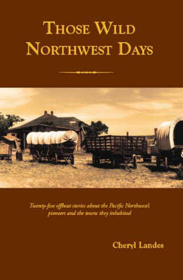 Those Wild Northwest Days: Twenty-five Offbeat Stories About the Pacific Northwest's Pioneers and the Towns They Inhabited (Paperback)