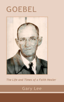 Goebel: The Life and Times of a Faith Healer (Paperback)