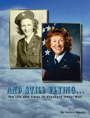 """And Still Flying: The Life and Times of Elizabeth """"Betty"""" Wall (Paperback)"""