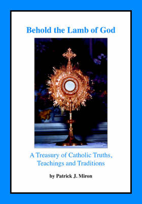 Behold the Lamb of God: A Treasury of Catholic Truths, Teachings and Traditions (Paperback)