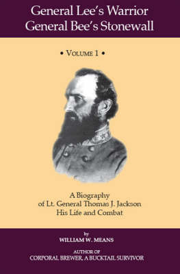 General Lee's Warrior General Bee's Stonewall: v. 1: A Biography of Lt. General Thomas J. Jackson, His Life and Combat (Paperback)