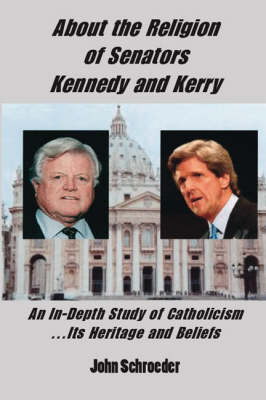 About the Religion of Senators Kennedy and Kerry: An In-Depth Study of Catholicism... Its Heritage and Beliefs (Paperback)