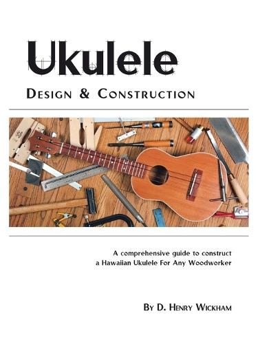 Ukulele Design and Construction: A Comprehensive Guide to Construct a Hawaiian Ukulele for Any Woodworker (Paperback)