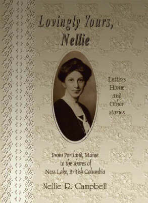 Lovingly Yours, Nellie: Letters Home and Other Stories from Portland, Maine to the Shores of Ness Lake, British Colombia (Paperback)