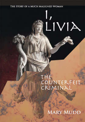 I, Livia: The Counterfeit Criminal - The Story of a Much Maligned Woman (Paperback)