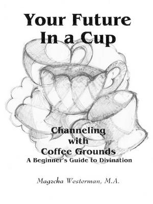Your Future in a Cup: Channeling with Coffee Grounds - A Beginner's Guide to Divination (Paperback)