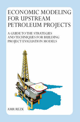 Economic Modeling for Upstream Petroleum Projects: A Guide to the Strategies and Techniques for Building Project Evaluation Models (Paperback)
