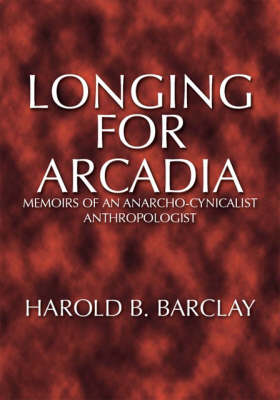 Longing for Arcadia: Memoirs of an Anarcho-cynicalist Anthropologist (Paperback)