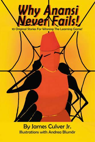 Why Anansi Never Fails!: 10 Original Stories for Winning the Learning Game! (Paperback)