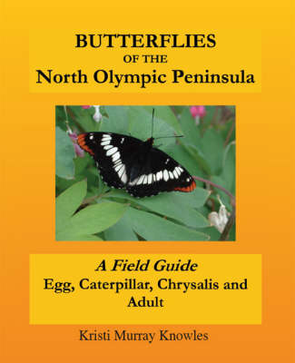 Butterflies of the North Olympic Peninsula: A Field Guide - Egg, Caterpillar, Chrysalis and Adult (Paperback)