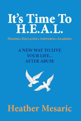 It's Time to H.E.A.L.: Helping, Educating, Answering and Learning - A New Way to Live Your Life... After Abuse (Paperback)