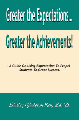 Greater the Expectations Greater the Achievements!: A Guide on Using Expectation to Propel Students to Great Success (Paperback)