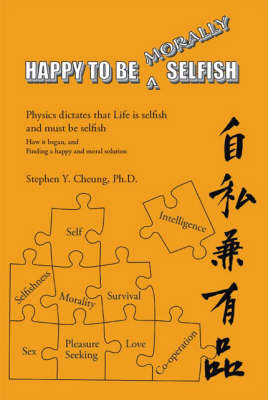 Happy to be Morally Selfish: Physics Dictates That Life is Selfish and Must be Selfish - How it Began and Finding a Happy and Moral Solution (Paperback)