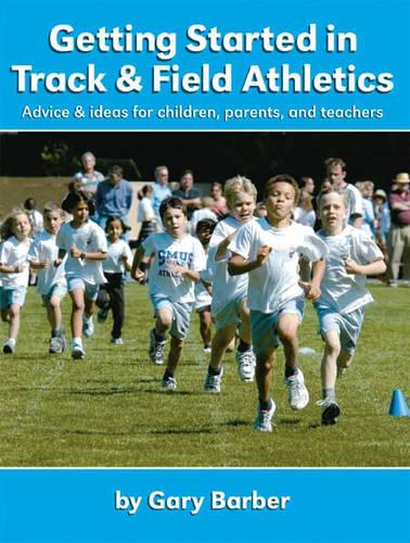 Getting Started in Track and Field Athletics: Advice and Ideas for Children, Parents and Teachers (Paperback)