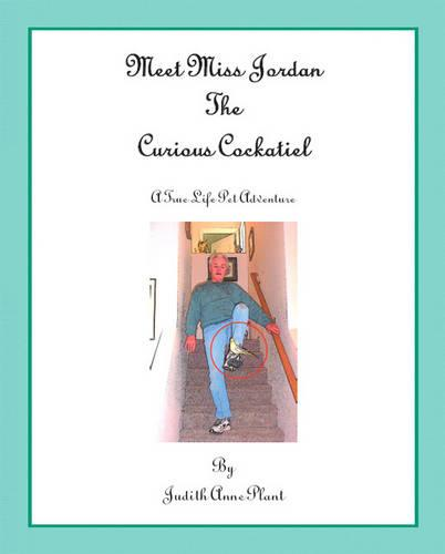 Meet Miss Jordan, the Curious Cockatiel: A True Life Pet Adventure (Paperback)