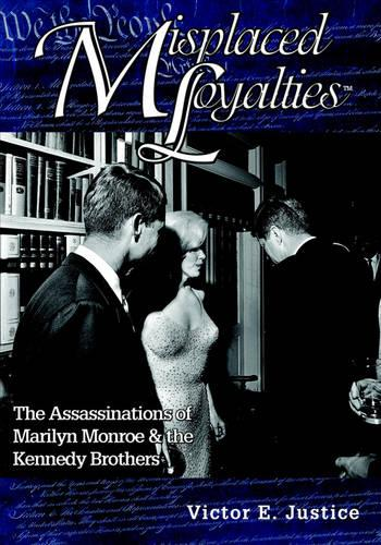 Misplaced Loyalties: The Assassinations of Marilyn Monroe & the Kennedy Brothers (Paperback)