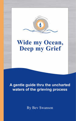Wide My Ocean, Deep My Grief: A Gentle Guide Thru the Uncharted Waters of the Grieving Process (Paperback)