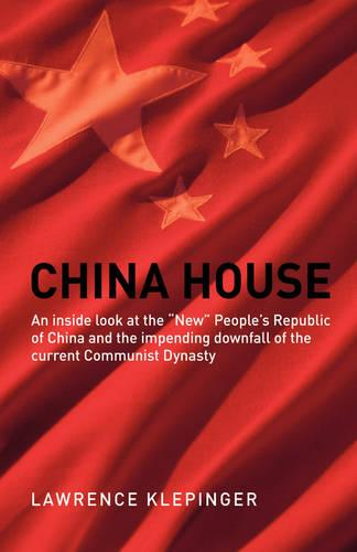 China House: An Inside Look at the New People's Republic of China and the Impending Downfall of the Current Communist Dynasty (Paperback)